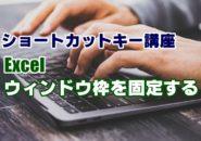 ショートカットキー 講座 一覧 Excel ウィンドウ枠の固定