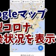 グーグルマップ 新型コロナ 感染状況 COVID-19