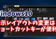 Windows10 ウィンドウズ10 エクスプローラ 表示レイアウト ショートカットキーっv