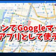Googleマップ インストール ダウンロード ブラウザ