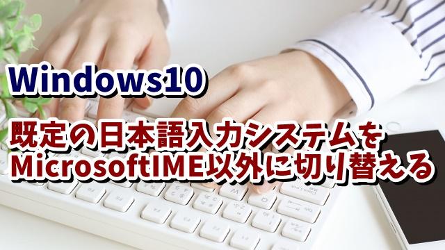 Windows10 日本語入力システム 規定 MicrosoftIME