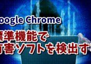 Google Chrome標準機能で有害なソフトウェアがPCに入っているか検出してみる