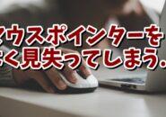 Windows マウスポインターをよく見失ってしまう場合はこの設定をしておきましょう