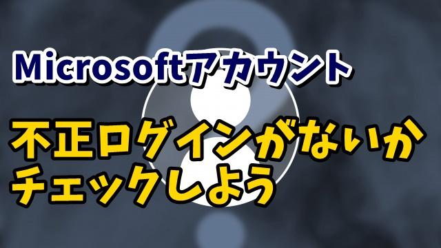 気になる場合は今すぐチェックしよう!Microsoftアカウントの不正ログインがないかチェックする方法