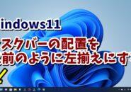 Windows11で中央に表示されるようになったタスクバーのアイコンを左揃えにする方法